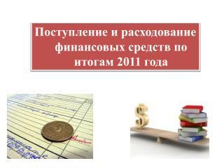 Поступление и расходование  финансовых средств по итогам  2011  года