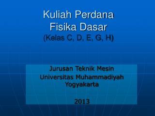 Kuliah Perdana Fisika Dasar (Kelas C, D, E, G, H)