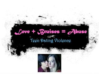 Love + Bruises = Abuse Teen Dating Violence