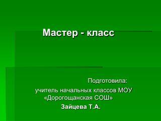 Мастер - класс Подготовила:       учитель начальных классов МОУ «Дорогощанская СОШ» Зайцева Т.А.