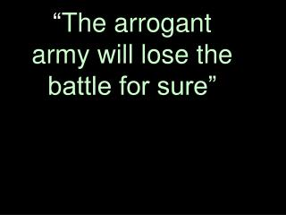 """"""" The arrogant army will lose the battle for sure"""""""