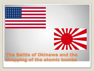The Battle of Okinawa and the dropping of the atomic bombs