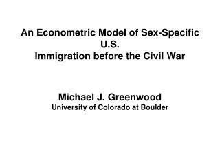 An Econometric Model of Sex-Specific U.S. Immigration before the Civil War   Michael J. Greenwood University of Colorado