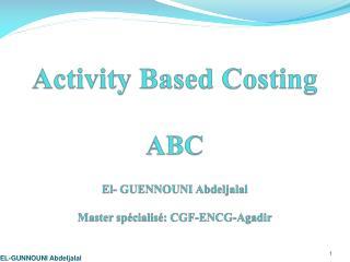 Activity Based Costing ABC El- GUENNOUNI Abdeljalal Master spécialisé: CGF-ENCG-Agadir