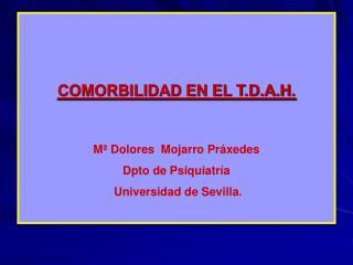 COMORBILIDAD EN EL T.D.A.H.   M  Dolores  Mojarro Pr xedes Dpto de Psiquiatr a  Universidad de Sevilla.