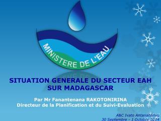 SITUATION GENERALE DU SECTEUR EAH  SUR MADAGASCAR Par Mr Fanantenana RAKOTONIRINA
