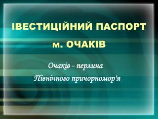 ІВЕСТИЦІЙНИЙ ПАСПОРТ  м. ОЧАКІВ