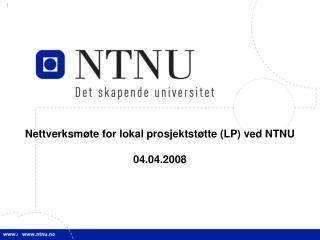 Nettverksmøte for lokal prosjektstøtte (LP) ved NTNU 04.04.2008