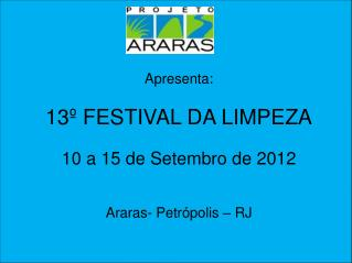 Apresenta: 13º FESTIVAL DA LIMPEZA 10 a 15 de Setembro de 2012 Araras- Petrópolis – RJ