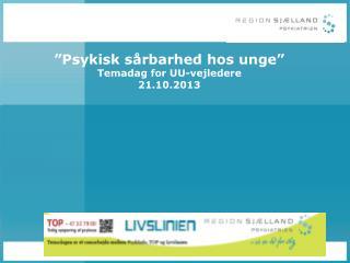"""""""Psykisk sårbarhed hos unge"""" Temadag for UU-vejledere 21.10.2013"""