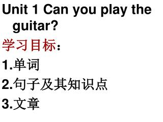 Unit 1 Can you play the guitar? 学习目标 : 1. 单词 2. 句子及其知识点 3. 文章