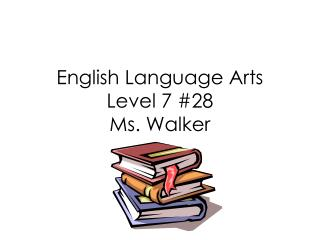 English Language Arts Level 7 #28 Ms. Walker