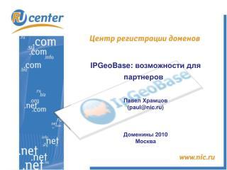IPGeoBase :  возможности для партнеров Павел Храмцов ( paul@nic.ru) Доменины  2010 Москва