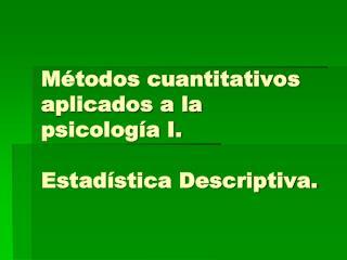 Métodos cuantitativos aplicados a la psicología I. Estadística Descriptiva.