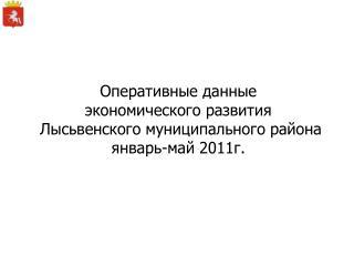 Оперативные данные  экономического развития  Лысьвенского муниципального района январь-май 2011г.