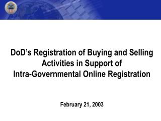 DoD s Registration of Buying and Selling  Activities in Support of  Intra-Governmental Online Registration   February 21