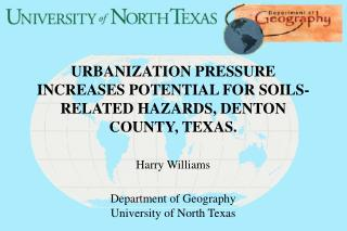 URBANIZATION PRESSURE INCREASES POTENTIAL FOR SOILS-RELATED HAZARDS, DENTON COUNTY, TEXAS.   Harry Williams  Departmen