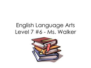 English Language Arts Level 7 #6 - Ms. Walker