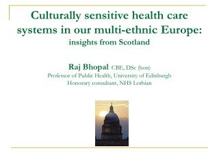 Culturally sensitive health care systems in our multi-ethnic Europe: insights from Scotland  Raj Bhopal  CBE, DSc hon Pr