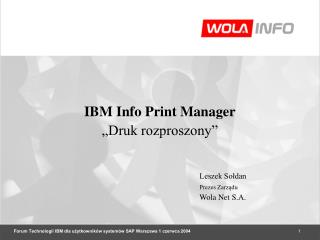 """IBM Info Print Manager """"Druk rozproszony"""" Leszek Sołdan Prezes Zarządu Wola Net S.A."""