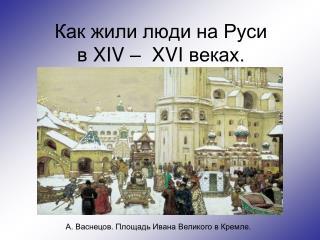 Как жили люди на Руси  в  XIV  –   XVI  веках.