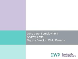 Lone parent employment Andrew Latto Deputy Director, Child Poverty