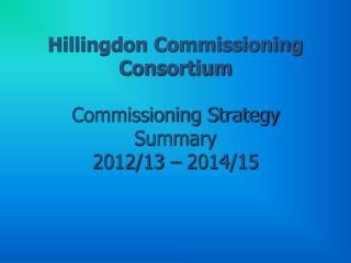 Hillingdon Commissioning Consortium  Commissioning Strategy Summary  2012