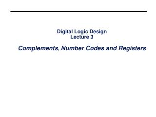 Digital Logic Design Lecture 3 Complements , Number Codes and Registers