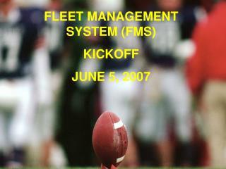 FLEET MANAGEMENT SYSTEM FMS KICKOFF JUNE 5, 2007