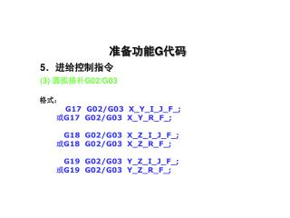 准备功能 G 代码  5 .进给控制指令 (3)  圆弧插补 G02/G03 格式: G17  G02/G03  X_Y_I_J_F_; 或 G17  G02/G03  X_Y_R_F_;