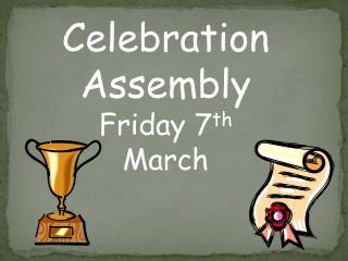 Celebration Assembly Friday 7 th  March