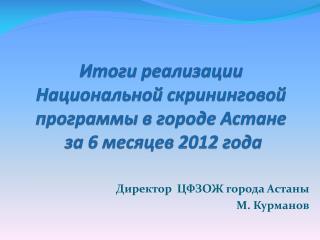 Итоги реализации  Национальной  скрининговой  программы в городе Астане  за  6  месяцев 2012 года
