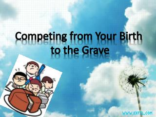 Competing from Your Birth  to the Grave