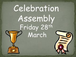 Celebration Assembly Friday 28 th  March