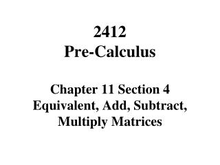 2412  Pre-Calculus Chapter 11 Section 4 Equivalent, Add, Subtract, Multiply Matrices