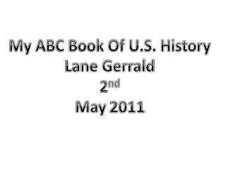 My ABC Book Of U.S. History Lane Gerrald 2 nd May 2011