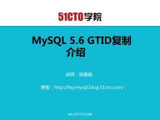 MySQL 5.6 GTID 复制介绍 讲师:贺春旸 博客: hcymysql.blog.51cto/