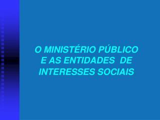 O MINIST RIO P BLICO        E AS ENTIDADES  DE  INTERESSES SOCIAIS