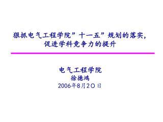 """狠抓电气工程学院 """" 十一五 """" 规划的落实 , 促进学科竞争力的提升 电气工程学院 徐德鸿 2006 年 8 月 2 0日"""