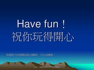 Have fun ! 祝你玩得開心