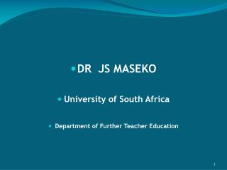 DR  JS MASEKO  University of South Africa  Department of Further Teacher Education