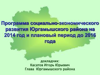 докладчик: Касатов Игорь Юрьевич Глава  Юргамышского района