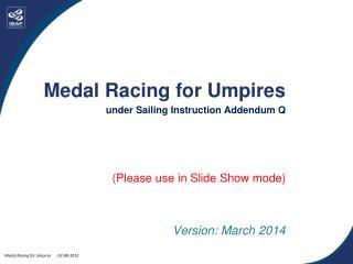 Medal Racing for Umpires under Sailing Instruction Addendum Q (Please use in Slide Show mode)