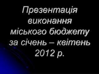 Презентац ія виконання міського бюджету за січень – квітень 2012 р.