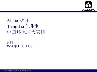 Alcoa  欢迎 Feng Jia  先生和 中国环保局代表团 纽约 2004 年 11 月 15 号