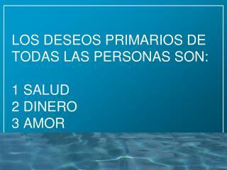 LOS DESEOS PRIMARIOS DE TODAS LAS PERSONAS SON: 1 SALUD  2 DINERO  3 AMOR