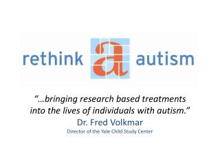 """…bringing research based treatments into the lives of individuals with autism.""  Dr. Fred Volkmar"
