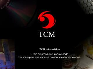 TCM Informática  Uma empresa que investe cada  vez mais para que você se preocupe cada vez menos.