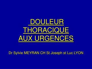 DOULEUR THORACIQUE AUX URGENCES  Dr Sylvie MEYRAN CH St Joseph st Luc LYON