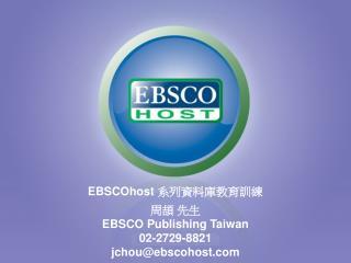 EBSCOhost  系列資料庫教育訓練 周頡 先生 EBSCO Publishing Taiwan 02-2729-8821 jchou@ebscohost